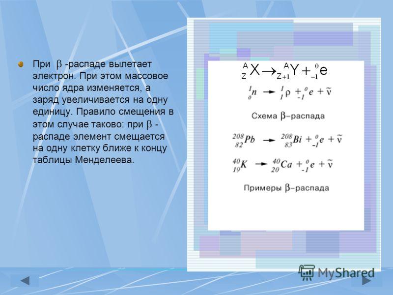 При -распаде вылетает электрон. При этом массовое число ядра изменяется, а заряд увеличивается на одну единицу. Правило смещения в этом случае таково: при - распаде элемент смещается на одну клетку ближе к концу таблицы Менделеева.