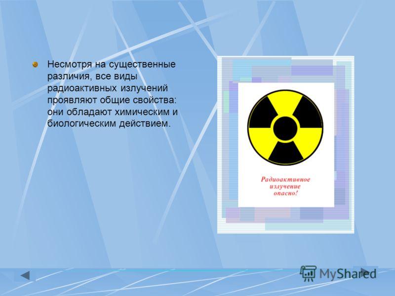 Несмотря на существенные различия, все виды радиоактивных излучений проявляют общие свойства: они обладают химическим и биологическим действием.