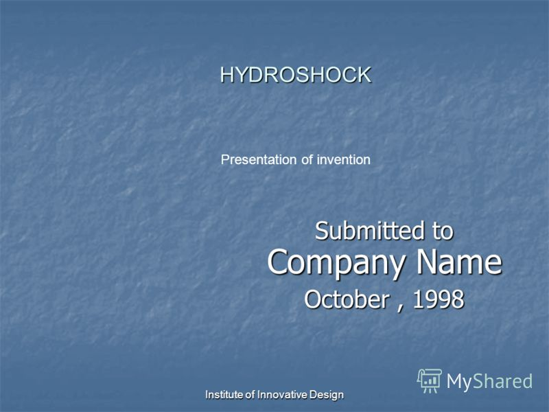 Institute of Innovative Design HYDROSHOCK HYDROSHOCK Submitted to Company Name October, 1998 Presentation of invention
