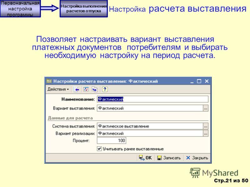 Настройка расчета выставления Позволяет настраивать вариант выставления платежных документов потребителям и выбирать необходимую настройку на период расчета. Первоначальная настройка программы Настройка выполнения расчетов отпуска Стр.21 из 50