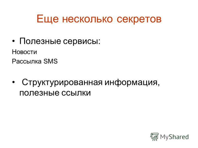 Еще несколько секретов Полезные сервисы: Новости Рассылка SMS Структурированная информация, полезные ссылки