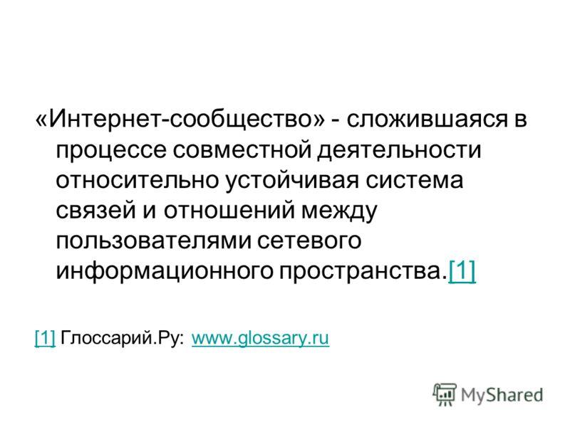 «Интернет-сообщество» - сложившаяся в процессе совместной деятельности относительно устойчивая система связей и отношений между пользователями сетевого информационного пространства.[1][1] [1] Глоссарий.Ру: www.glossary.ruwww.glossary.ru