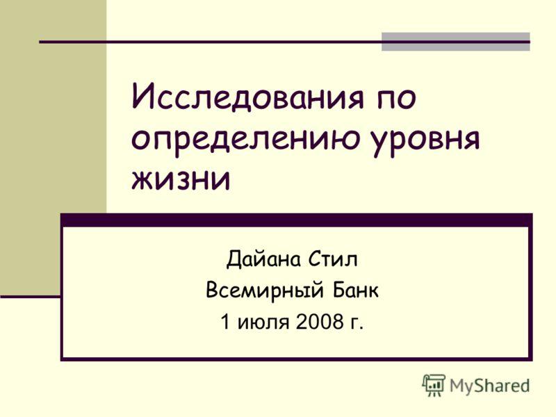 Исследования по определению уровня жизни Дайана Стил Всемирный Банк 1 июля 2008 г.