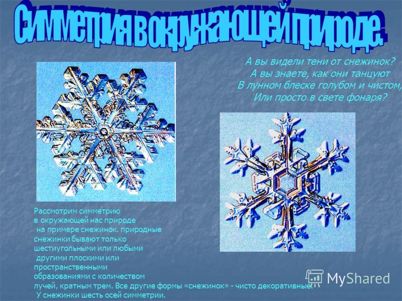 А вы видели тени от снежинок? А вы знаете, как они танцуют В лунном блеске голубом и чистом, Или просто в свете фонаря? Рассмотрим симметрию в окружающей нас природе на примере снежинок. природные снежинки бывают только шестиугольными или любыми друг
