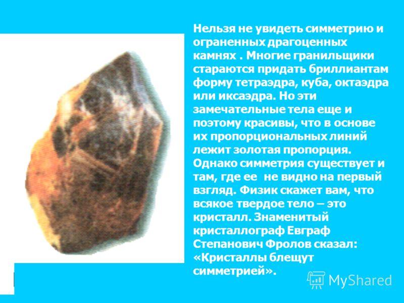 Нельзя не увидеть симметрию и ограненных драгоценных камнях. Многие гранильщики стараются придать бриллиантам форму тетраэдра, куба, октаэдра или иксаэдра. Но эти замечательные тела еще и поэтому красивы, что в основе их пропорциональных линий лежит