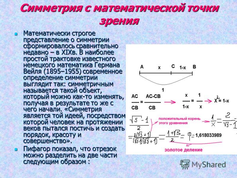 Симметрия с математической точки зрения Математически строгое представление о симметрии сформировалось сравнительно недавно – в XIXв. В наиболее простой трактовке известного немецкого математика Германа Вейля (1895–1955) современное определение симме