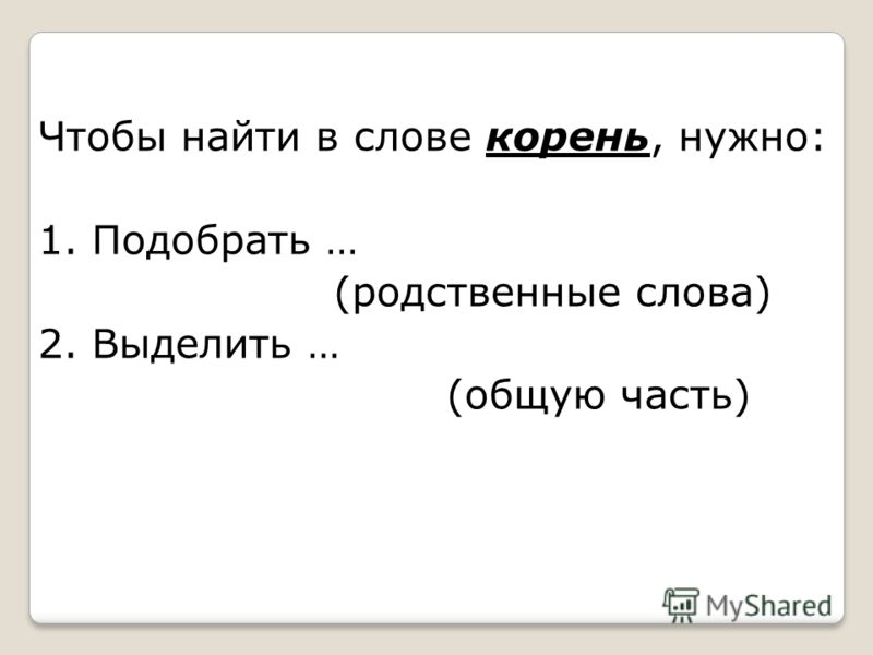 Чтобы найти в слове корень, нужно: 1. Подобрать … (родственные слова) 2. Выделить … (общую часть)