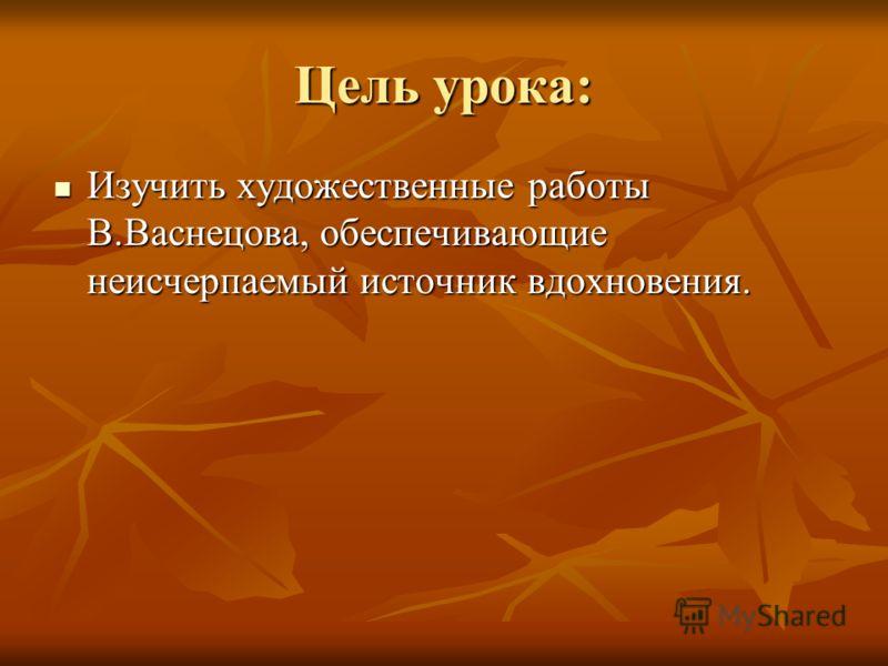 Цель урока: Изучить художественные работы В.Васнецова, обеспечивающие неисчерпаемый источник вдохновения. Изучить художественные работы В.Васнецова, обеспечивающие неисчерпаемый источник вдохновения.