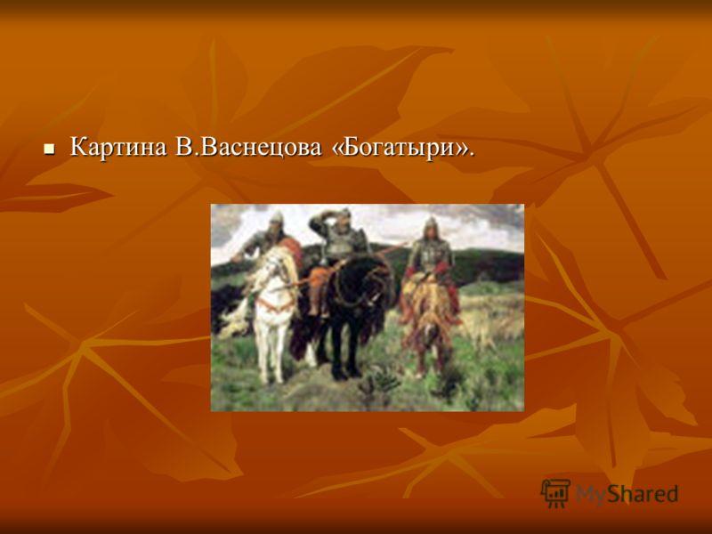Картина В.Васнецова «Богатыри». Картина В.Васнецова «Богатыри».