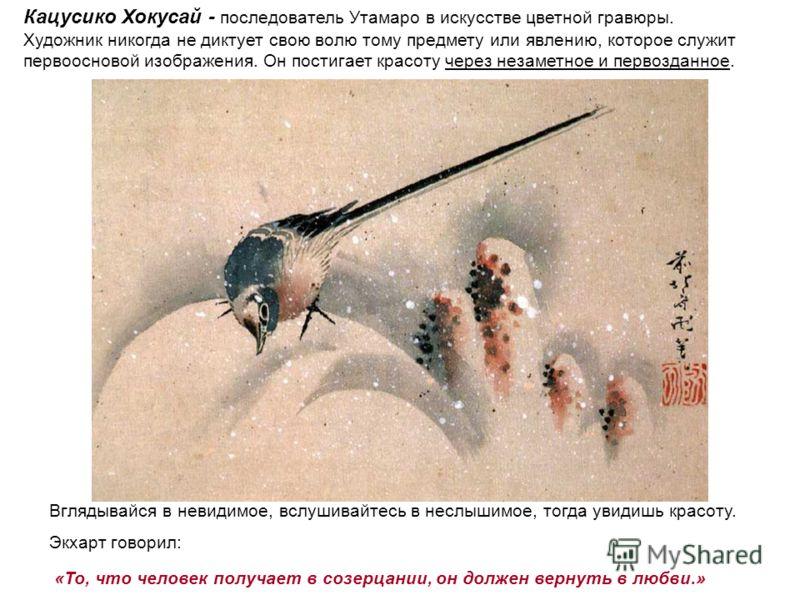 Вглядывайся в невидимое, вслушивайтесь в неслышимое, тогда увидишь красоту. Экхарт говорил: «То, что человек получает в созерцании, он должен вернуть в любви.» Кацусико Хокусай - последователь Утамаро в искусстве цветной гравюры. Художник никогда не