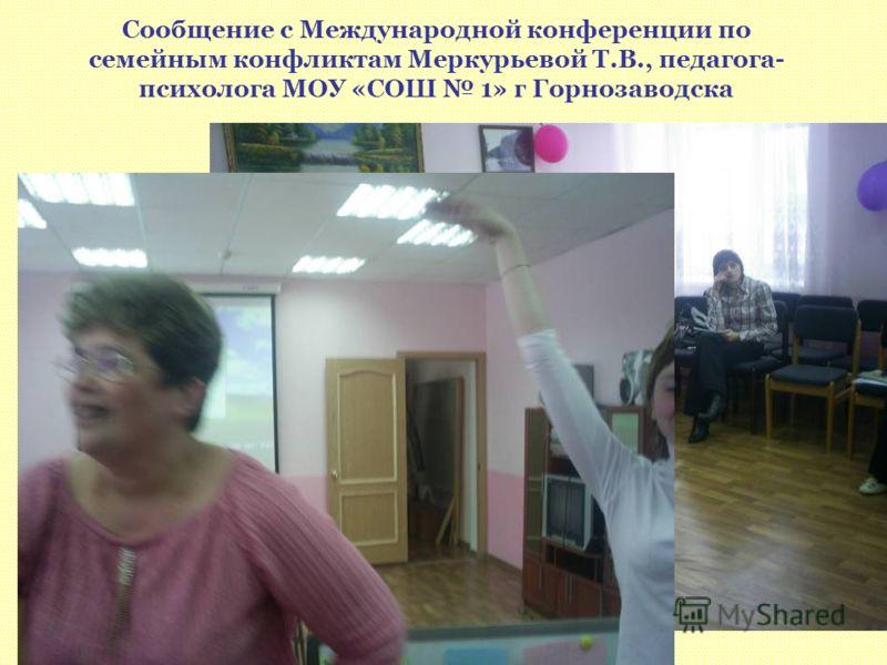 Сообщение с Международной конференции по семейным конфликтам Меркурьевой Т.В., педагога- психолога МОУ «СОШ 1» г Горнозаводска