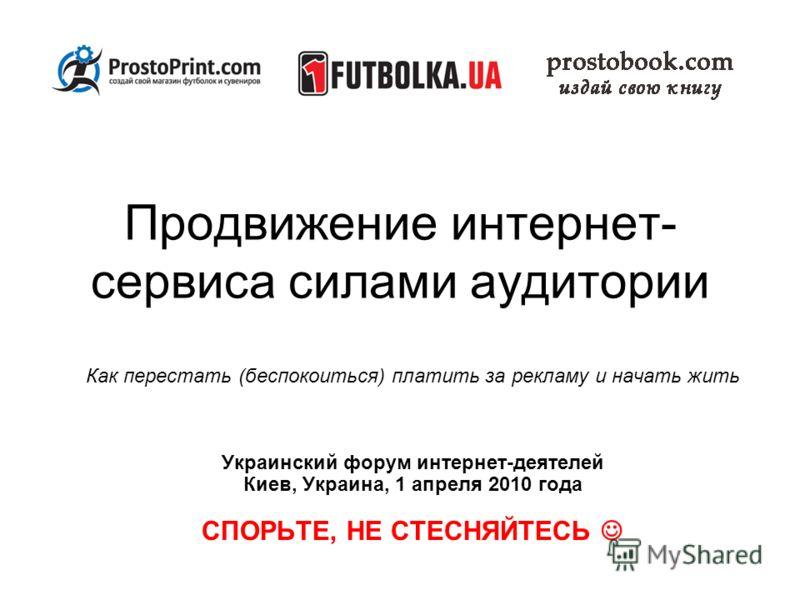 Продвижение интернет- сервиса силами аудитории Как перестать (беспокоиться) платить за рекламу и начать жить Украинский форум интернет-деятелей Киев, Украина, 1 апреля 2010 года СПОРЬТЕ, НЕ СТЕСНЯЙТЕСЬ