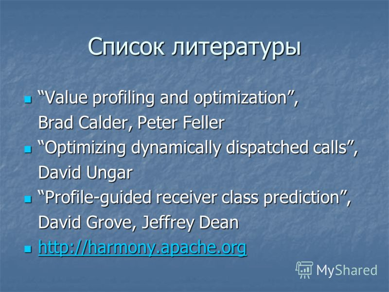 Список литературы Value profiling and optimization, Value profiling and optimization, Brad Calder, Peter Feller Optimizing dynamically dispatched calls, Optimizing dynamically dispatched calls, David Ungar Profile-guided receiver class prediction, Pr