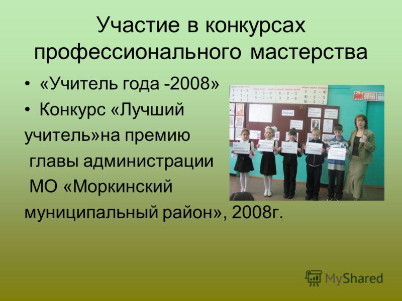Участие в конкурсах профессионального мастерства «Учитель года -2008» Конкурс «Лучший учитель»на премию главы администрации МО «Моркинский муниципальный район», 2008г.