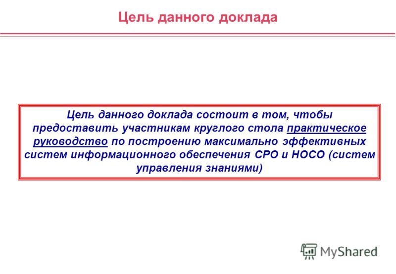 Цель данного доклада Цель данного доклада состоит в том, чтобы предоставить участникам круглого стола практическое руководство по построению максимально эффективных систем информационного обеспечения СРО и НОСО (систем управления знаниями)