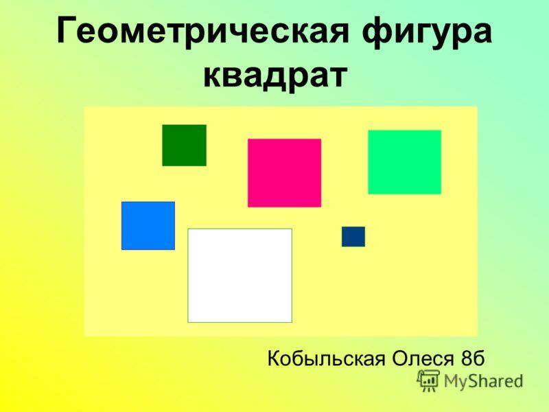 Геометрическая фигура квадрат Кобыльская Олеся 8б