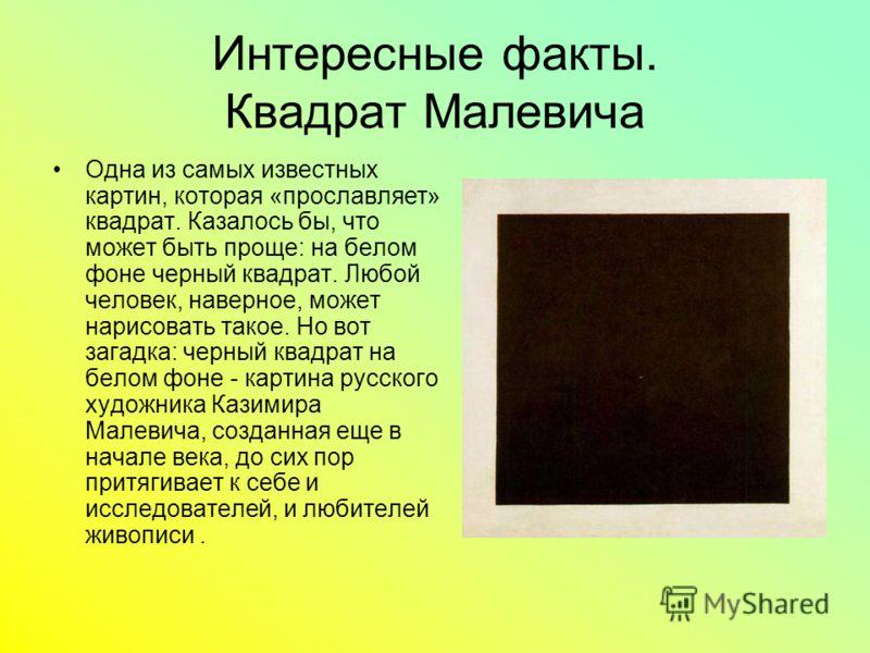 Интересные факты. Квадрат Малевича Одна из самых известных картин, которая «прославляет» квадрат. Казалось бы, что может быть проще: на белом фоне черный квадрат. Любой человек, наверное, может нарисовать такое. Но вот загадка: черный квадрат на бело