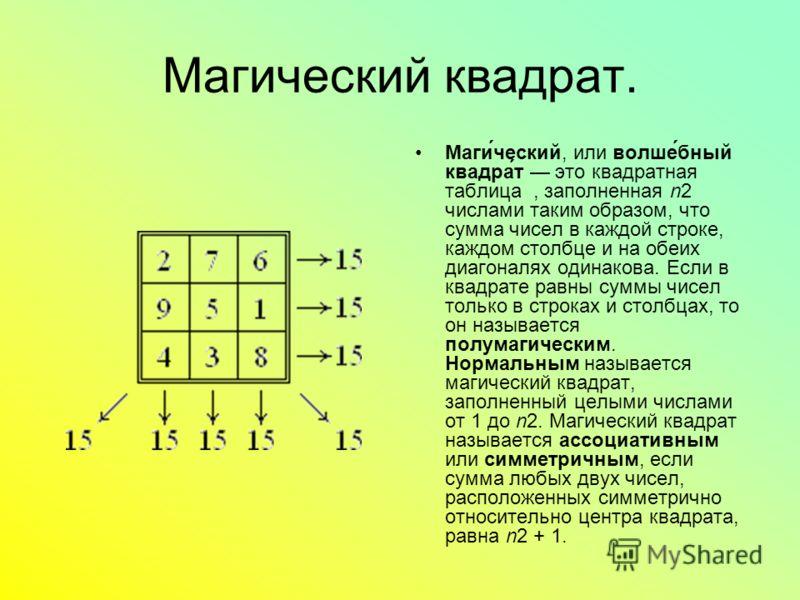 Магический квадрат. Маги́ческий, или волше́бный квадра́т это квадратная таблица, заполненная n2 числами таким образом, что сумма чисел в каждой строке, каждом столбце и на обеих диагоналях одинакова. Если в квадрате равны суммы чисел только в строках