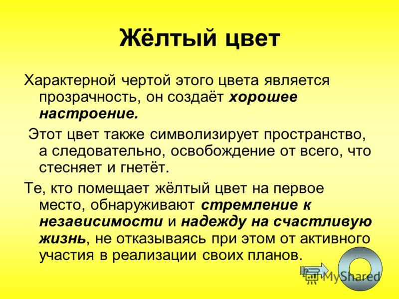 21 Жёлтый цвет Характерной чертой этого цвета является прозрачность, он создаёт хорошее настроение. Этот цвет также символизирует пространство, а следовательно, освобождение от всего, что стесняет и гнетёт. Те, кто помещает жёлтый цвет на первое мест