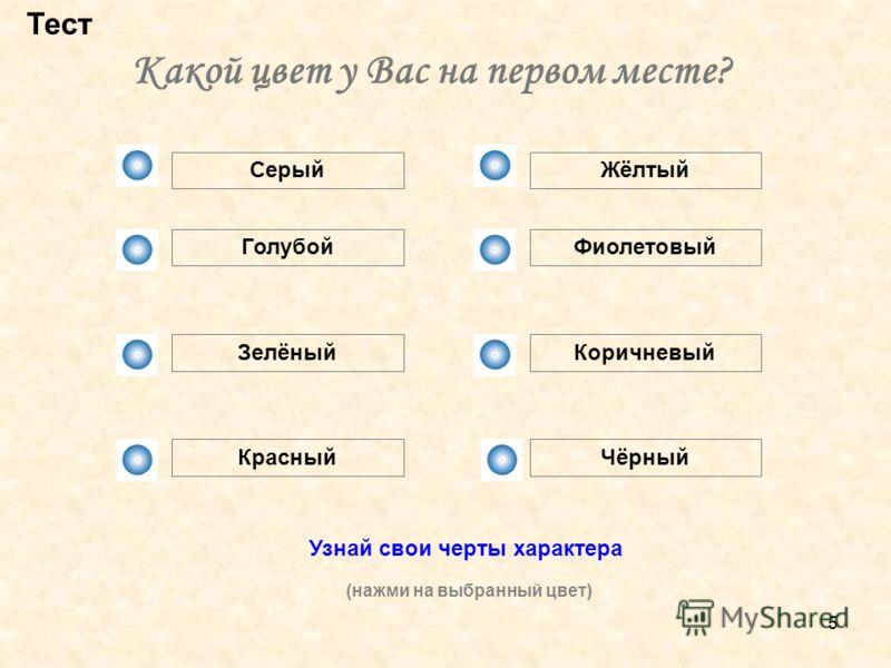 5 Какой цвет у Вас на первом месте? Тест Серый Голубой Зелёный Красный Жёлтый Фиолетовый Коричневый Чёрный Узнай свои черты характера (нажми на выбранный цвет)