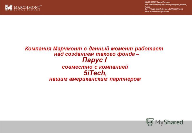 Компания Марчмонт в данный момент работает над созданием такого фонда – Парус I совместно с компанией 5iTech, нашим американским партнером MARCHMONT Capital Partners 5/6, Teatralnaya Square, Nizhny Novgorod, 603005, Russia Tel: +7 (831) 419 45 65; Fa