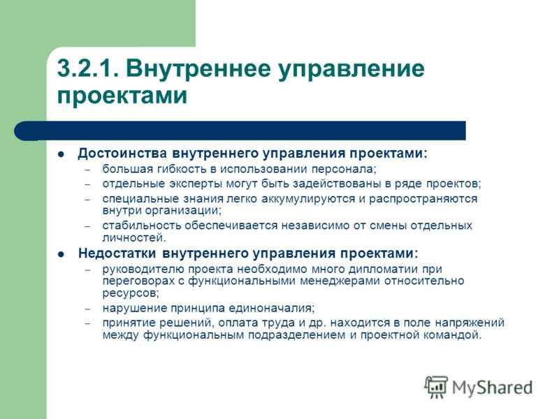 3.2.1. Внутреннее управление проектами Достоинства внутреннего управления проектами: – большая гибкость в использовании персонала; – отдельные эксперты могут быть задействованы в ряде проектов; – специальные знания легко аккумулируются и распространя