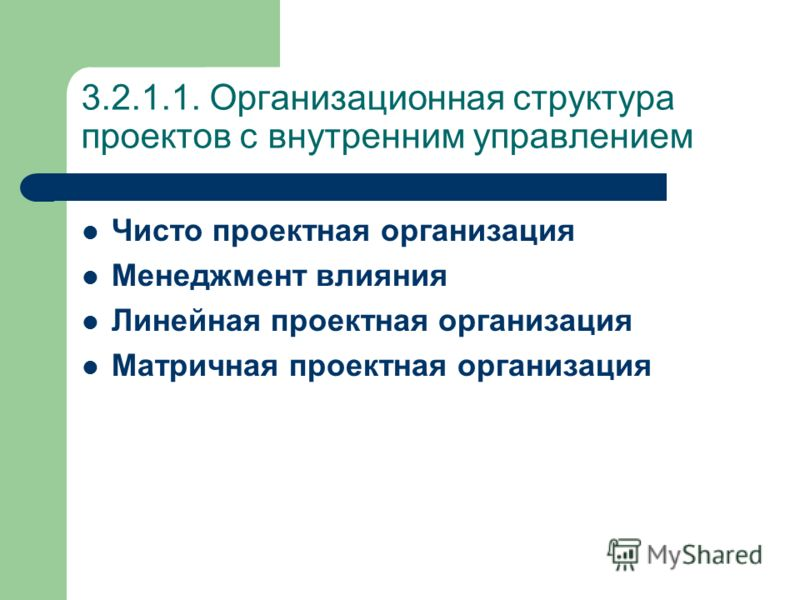 3.2.1.1. Организационная структура проектов с внутренним управлением Чисто проектная организация Менеджмент влияния Линейная проектная организация Матричная проектная организация