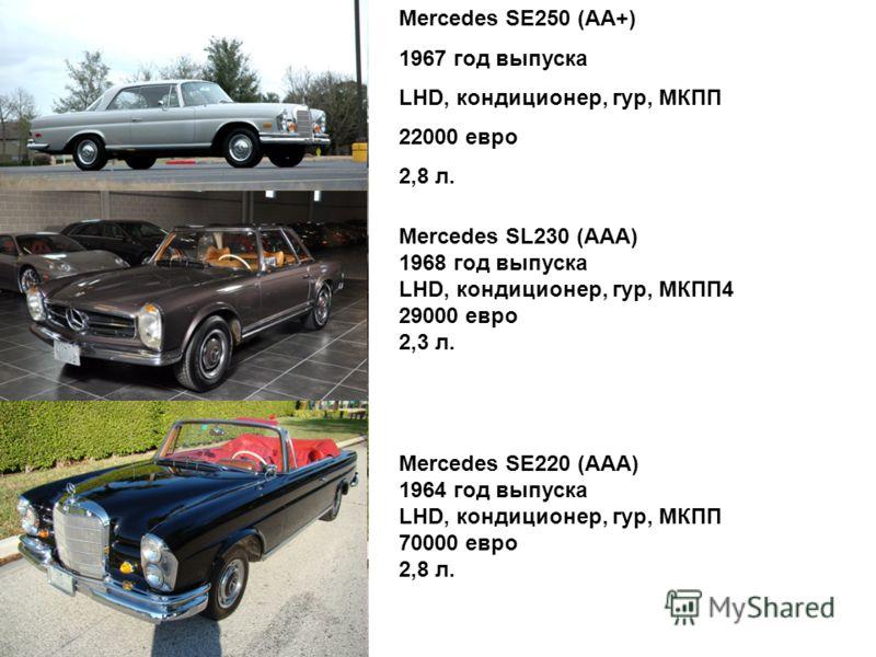 Mercedes SЕ250 (AA+) 1967 год выпуска LHD, кондиционер, гур, МКПП 22000 евро 2,8 л. Mercedes SL230 (AAА) 1968 год выпуска LHD, кондиционер, гур, МКПП4 29000 евро 2,3 л. Mercedes SЕ220 (AAА) 1964 год выпуска LHD, кондиционер, гур, МКПП 70000 евро 2,8