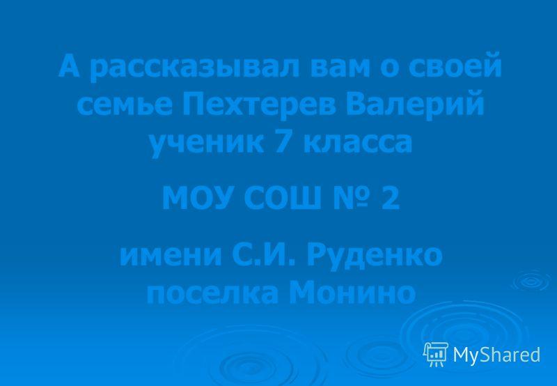 А рассказывал вам о своей семье Пехтерев Валерий ученик 7 класса МОУ СОШ 2 имени С.И. Руденко поселка Монино