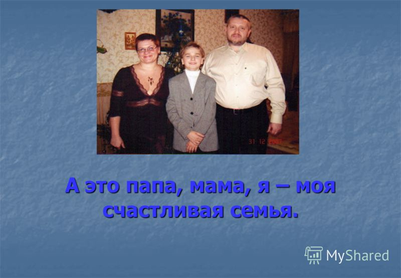 А это папа, мама, я – моя счастливая семья.