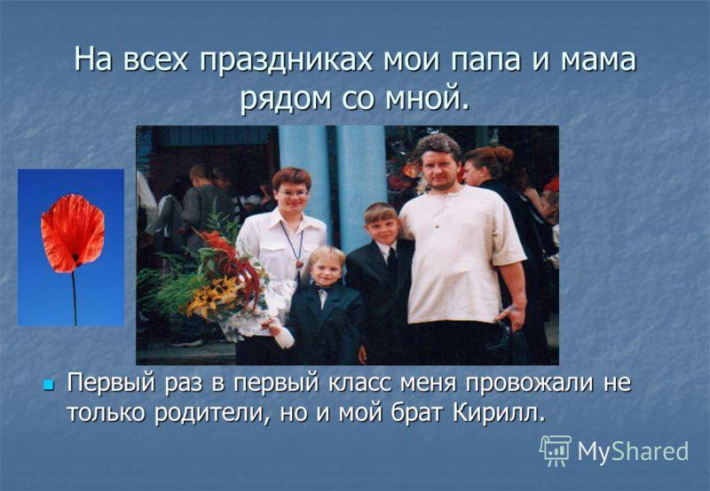 На всех праздниках мои папа и мама рядом со мной. Первый раз в первый класс меня провожали не только родители, но и мой брат Кирилл.