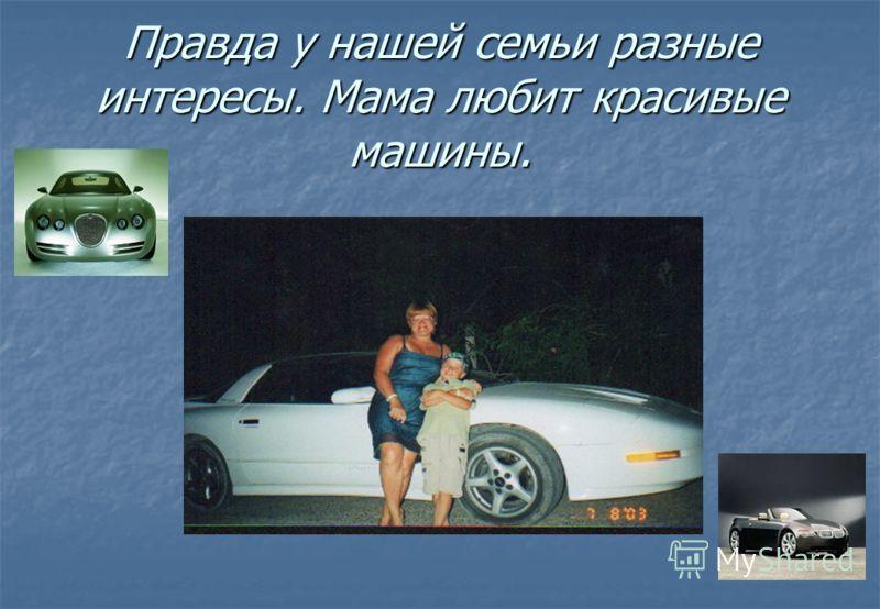 Правда у нашей семьи разные интересы. Мама любит красивые машины.