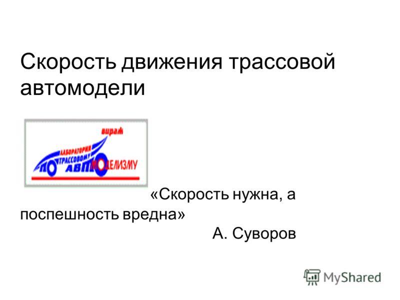 Скорость движения трассовой автомодели «Скорость нужна, а поспешность вредна» А. Суворов