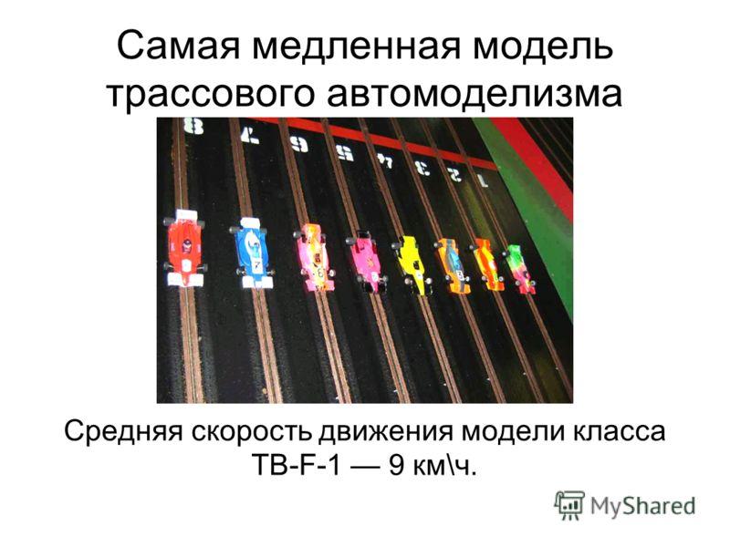 Самая медленная модель трассового автомоделизма Средняя скорость движения модели класса TB-F-1 9 км\ч.