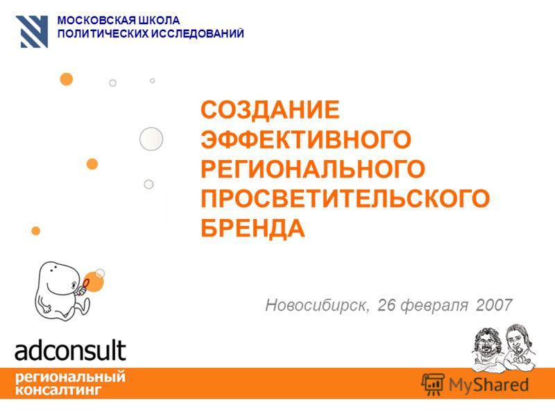 МОСКОВСКАЯ ШКОЛА ПОЛИТИЧЕСКИХ ИССЛЕДОВАНИЙ СОЗДАНИЕ ЭФФЕКТИВНОГО РЕГИОНАЛЬНОГО ПРОСВЕТИТЕЛЬСКОГО БРЕНДА Новосибирск, 26 февраля 2007