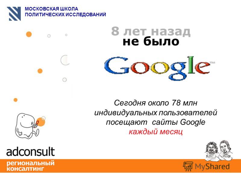 МОСКОВСКАЯ ШКОЛА ПОЛИТИЧЕСКИХ ИССЛЕДОВАНИЙ 8 лет назад не было Сегодня около 78 млн индивидуальных пользователей посещают сайты Google каждый месяц