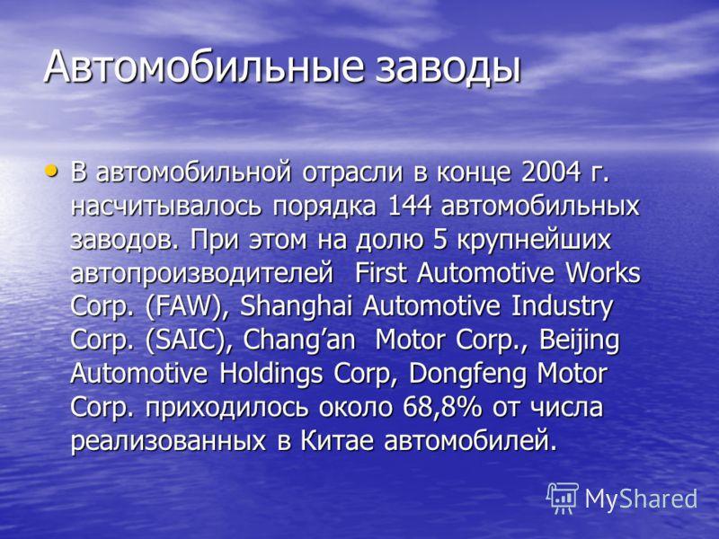 Автомобильные заводы В автомобильной отрасли в конце 2004 г. насчитывалось порядка 144 автомобильных заводов. При этом на долю 5 крупнейших автопроизводителей First Automotive Works Corp. (FAW), Shanghai Automotive Industry Corp. (SAIC), Changan Moto