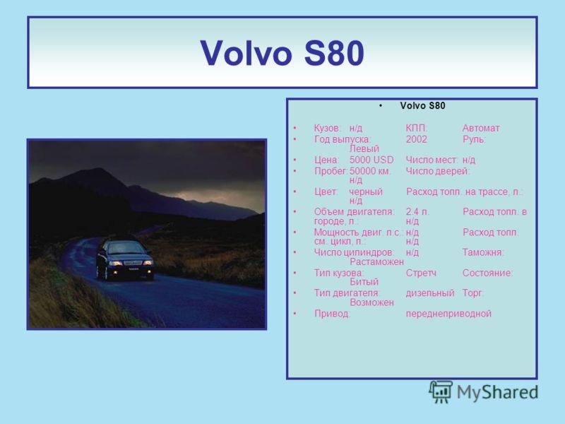 Volvo S80 Кузов:н/д КПП:Автомат Год выпуска:2002Руль: Левый Цена:5000 USDЧисло мест:н/д Пробег:50000 км.Число дверей: н/д Цвет:черныйРасход топл. на трассе, л.: н/д Объем двигателя:2.4 л.Расход топл. в городе, л.:н/д Мощность двиг. л.с.:н/д Расход то