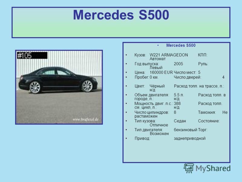 Mercedes S500 Кузов:W221 ARMAGEDON КПП: Автомат Год выпуска:2005Руль: Левый Цена:160000 EURЧисло мест:5 Пробег:0 км.Число дверей:4 Цвет:ЧёрныйРасход топл. на трассе, л.: н/д Объем двигателя:5.5 л.Расход топл. в городе, л.:н/д Мощность двиг. л.с.:388