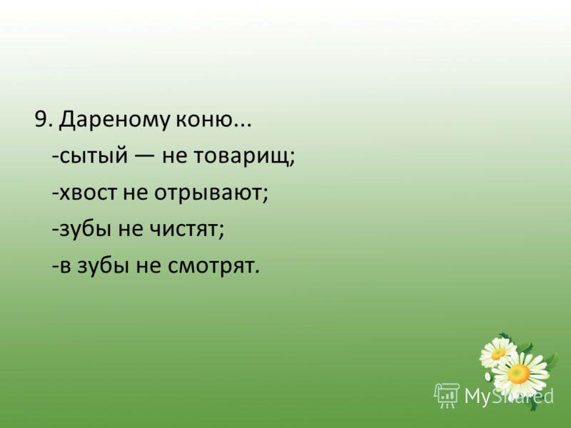 9. Дареному коню... -сытый не товарищ; -хвост не отрывают; -зубы не чистят; -в зубы не смотрят.
