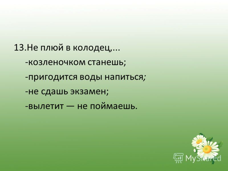 13.Не плюй в колодец,... -козленочком станешь; -пригодится воды напиться; -не сдашь экзамен; -вылетит не поймаешь.
