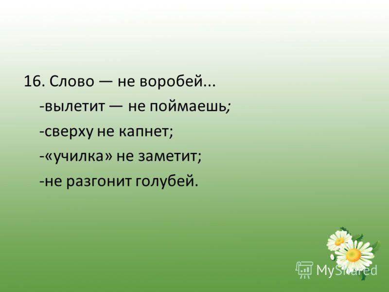 16. Слово не воробей... -вылетит не поймаешь; -сверху не капнет; -«училка» не заметит; -не разгонит голубей.