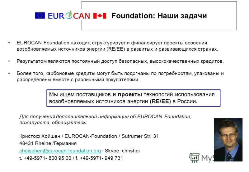 Foundation: Наши задачи EUROCAN Foundation находит, структурирует и финансирует проекты освоения возобновляемых источников энергии (RE/EE) в развитых и развивающихся странах. Результатом являются постоянный доступ безопасных, высококачественных креди