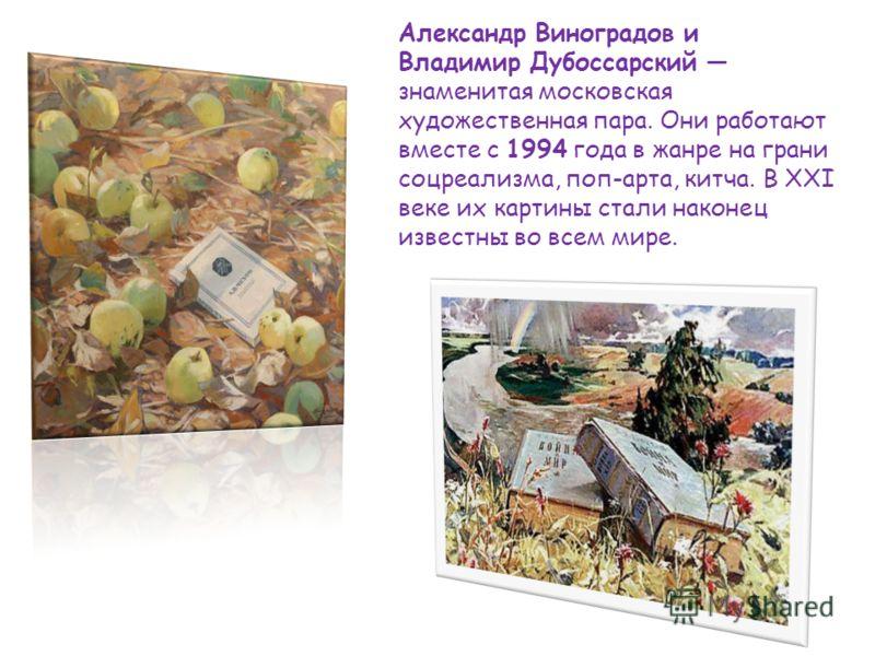 Александр Виноградов и Владимир Дубоссарский знаменитая московская художественная пара. Они работают вместе с 1994 года в жанре на грани соцреализма, поп-арта, китча. В ХХI веке их картины стали наконец известны во всем мире.