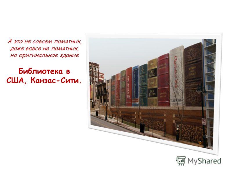 А это не совсем памятник, даже вовсе не памятник, но оригинальное здание Библиотека в США, Канзас-Сити.