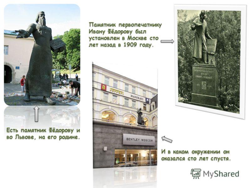 Памятник первопечатнику Ивану Фёдорову был установлен в Москве сто лет назад в 1909 году. И в каком окружении он оказался сто лет спустя. И в каком окружении он оказался сто лет спустя. Есть памятник Фёдорову и во Львове, на его родине.