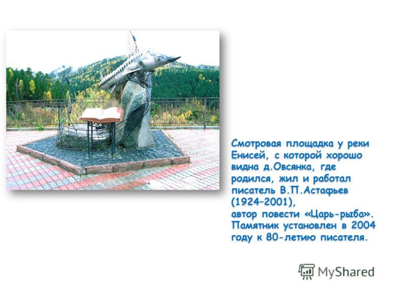Смотровая площадка у реки Енисей, с которой хорошо видна д.Овсянка, где родился, жил и работал писатель В.П.Астафьев (1924–2001), автор повести «Царь-рыба». Памятник установлен в 2004 году к 80-летию писателя. Смотровая площадка у реки Енисей, с кото