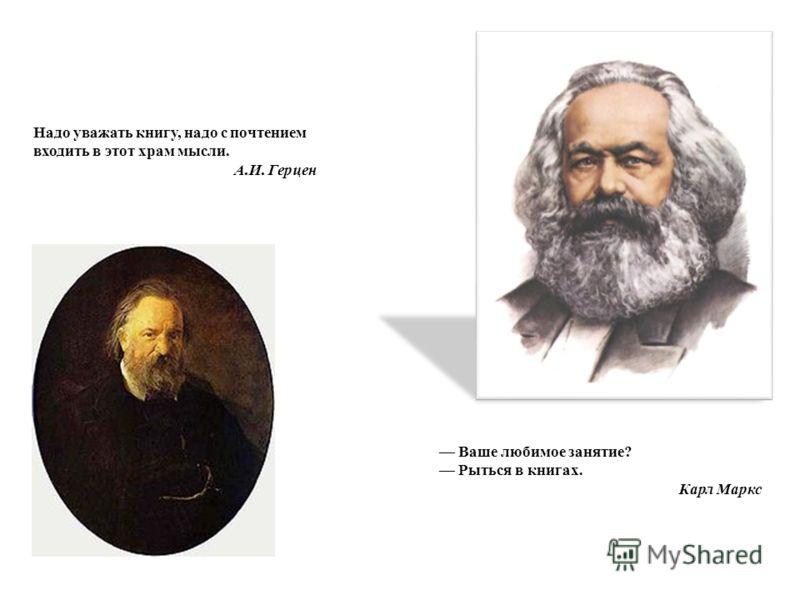 Ваше любимое занятие? Рыться в книгах. Карл Маркс Надо уважать книгу, надо с почтением входить в этот храм мысли. А.И. Герцен