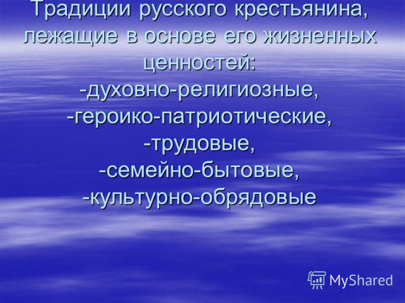 Традиции русского крестьянина, лежащие в основе его жизненных ценностей: -духовно-религиозные, -героико-патриотические, -трудовые, -семейно-бытовые, -культурно-обрядовые