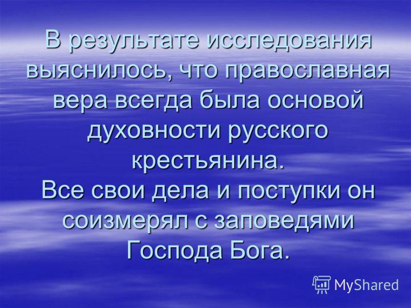 В результате исследования выяснилось, что православная вера всегда была основой духовности русского крестьянина. Все свои дела и поступки он соизмерял с заповедями Господа Бога.
